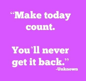 Make today count. Youll never get it back