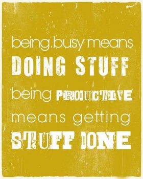 being busy means doing stuff, being productive means getting stuff done