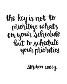 the key is not to prioritize whats on your schedule but to schedule your priorities