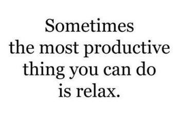 sometimes the most productive think you can do is relax